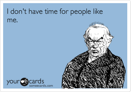 I don't have time for people like me.