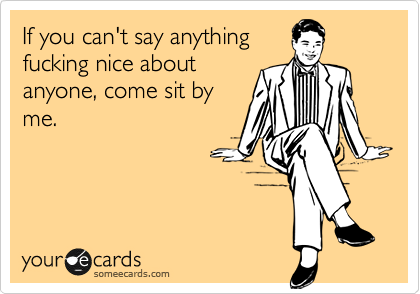 If you can't say anything fucking nice about anyone, come sit by me.