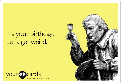 Its Your Birthday Lets Get Weird Birthday Ecard