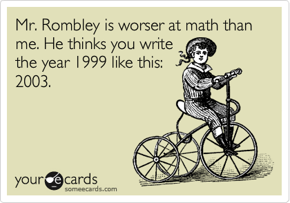 Mr. Rombley is worser at math than me. He thinks you write the year 1999 like this: 2003.