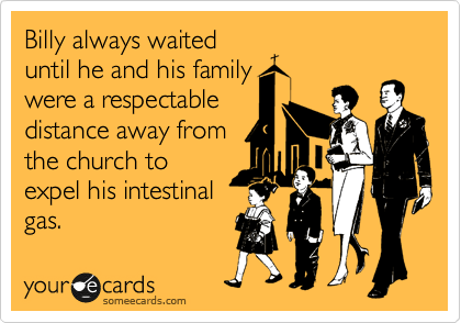 Billy always waited until he and his family were a respectable distance away from the church to expel his intestinal gas.