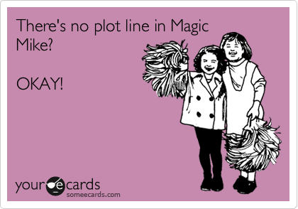 There's no plot line in Magic Mike?  OKAY!