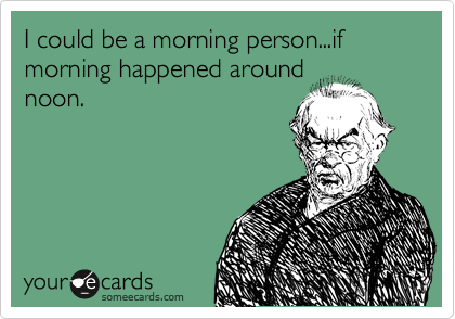 I could be a morning person...if morning happened around noon.