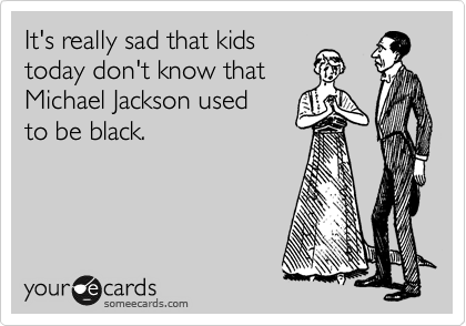 It's really sad that kids  today don't know that  Michael Jackson used  to be black.