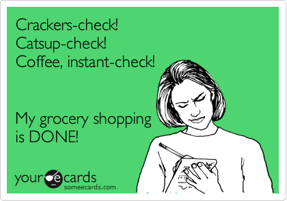 Crackers-check!  Catsup-check!  Coffee, instant-check!     My grocery shopping  is DONE!