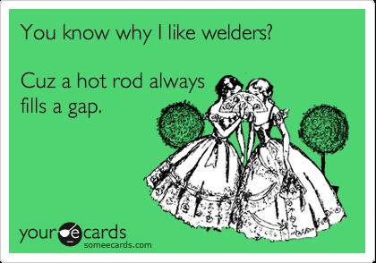 You know why I like welders?  Cuz a hot rod always fills a gap.