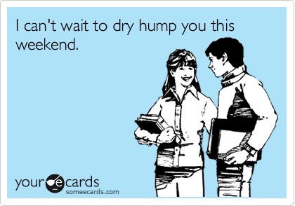 I can't wait to dry hump you this weekend.