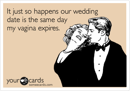 It just so happens our wedding  date is the same day my vagina expires.