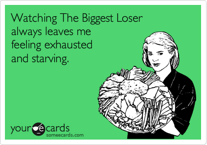 Watching The Biggest Loser  always leaves me feeling exhausted and starving.