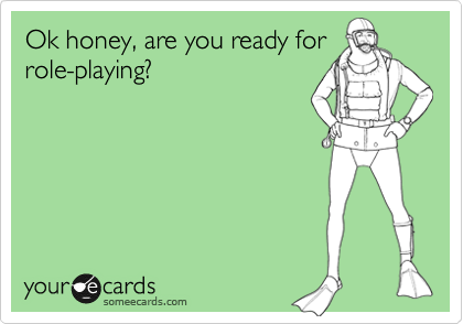 Ok honey, are you ready for role-playing?