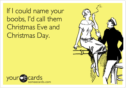 If I could name your boobs, I'd call them Christmas Eve and Christmas Day.