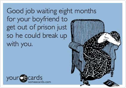 Good job waiting eight months  for your boyfriend to get out of prison just so he could break up with you.