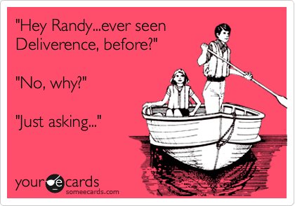 """Hey Randy...ever seen Deliverence, before?""  ""No, why?""  ""Just asking..."""