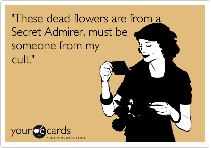 """These dead flowers are from a Secret Admirer, must be someone from my cult."""