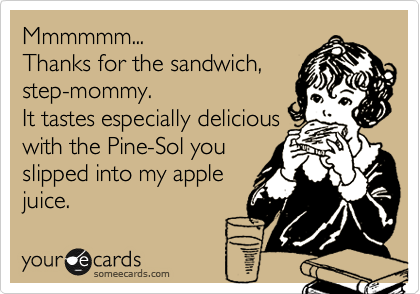 Mmmmmm...  Thanks for the sandwich, step-mommy.  It tastes especially delicious with the Pine-Sol you slipped into my apple juice.