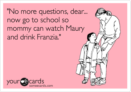 """No more questions, dear... now go to school so mommy can watch Maury and drink Franzia."""