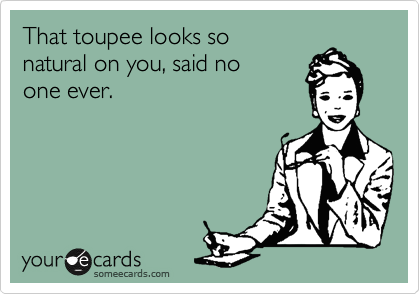 That toupee looks so natural on you, said no one ever.