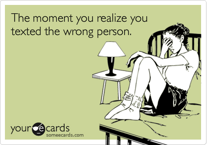 The moment you realize you texted the wrong person.