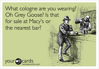 What cologne are you wearing? Oh Grey Goose? Is that for sale at Macy's or the nearest bar?