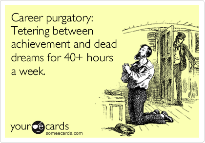 Career purgatory: Tetering between achievement and dead dreams for 40+ hours a week.