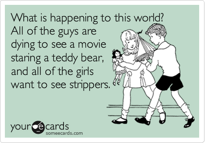 What is happening to this world?  All of the guys are dying to see a movie  staring a teddy bear, and all of the girls want to see strippers.