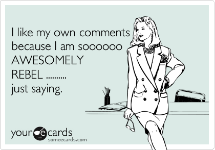 I like my own comments  because I am soooooo AWESOMELY REBEL ..........  just saying.