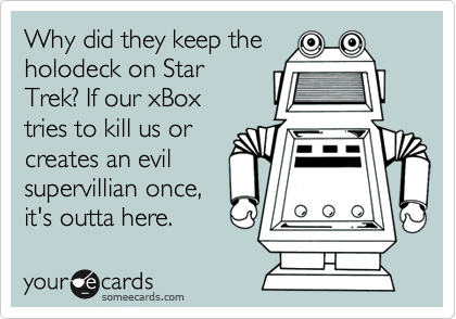 Why did they keep the holodeck on Star Trek? If our xBox tries to kill us or creates an evil supervillian once, it's outta here.