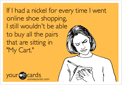 """If I had a nickel for every time I went online shoe shopping,  I still wouldn't be able to buy all the pairs that are sitting in  """"My Cart."""""""