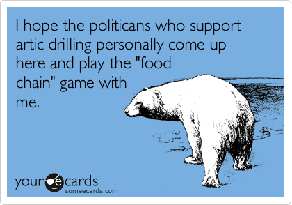 """I hope the politicans who support artic drilling personally come up here and play the """"food chain"""" game with me."""