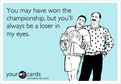You may have won the championship, but you'll always be a loser in my eyes.
