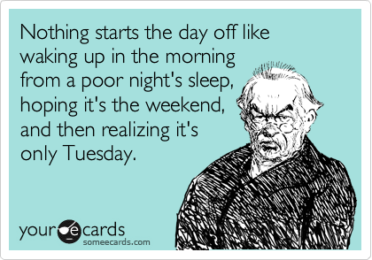 Nothing starts the day off like waking up in the morning from a poor night's sleep, hoping it's the weekend, and then realizing it's only Tuesday.