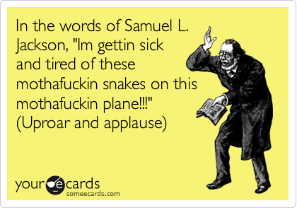 """In the words of Samuel L. Jackson, """"Im gettin sick and tired of these mothafuckin snakes on this mothafuckin plane!!!""""  %28Uproar and applause%29"""