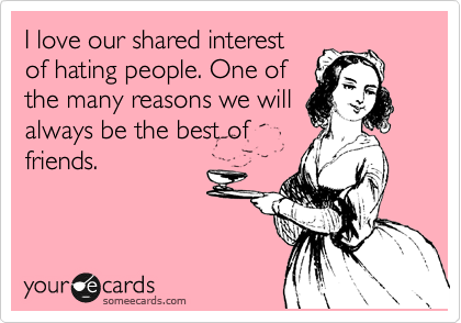 I love our shared interest of hating people. One of the many reasons we will always be the best of friends.