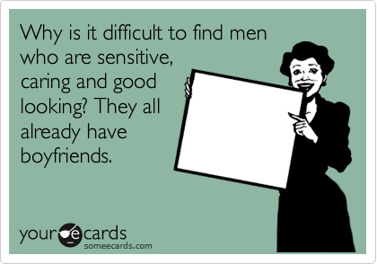 Why is it difficult to find men who are sensitive, caring and good looking? They all already have boyfriends.