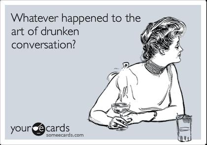 Whatever happened to the art of drunken  conversation?