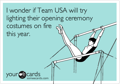I wonder if Team USA will try lighting their opening ceremony costumes on fire this year.