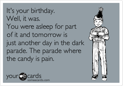 It's your birthday.  Well, it was. You were asleep for part  of it and tomorrow is  just another day in the dark parade. The parade where the candy is pain.