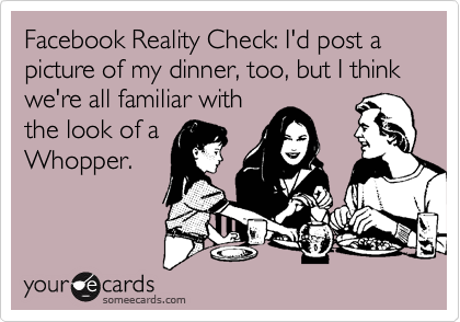 Facebook Reality Check: I'd post a picture of my dinner, too, but I think we're all familiar with the look of a Whopper.