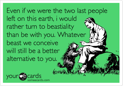 Even if we were the two last people left on this earth, i would rather turn to beastiality than be with you. Whatever beast we conceive will still be a better alternative to you.