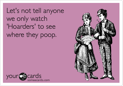 Let's not tell anyone we only watch 'Hoarders' to see where they poop.
