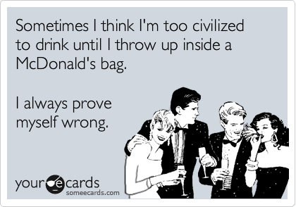 Sometimes I think I'm too civilized to drink until I throw up inside a McDonald's bag.  I always prove myself wrong.