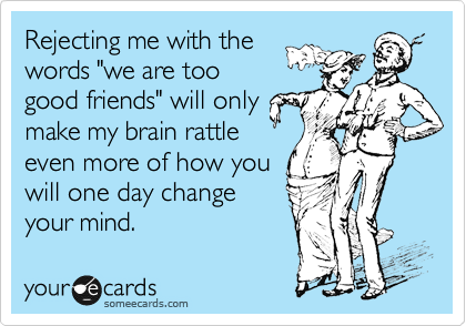 """Rejecting me with the words """"we are too good friends"""" will only make my brain rattle even more of how you will one day change your mind."""