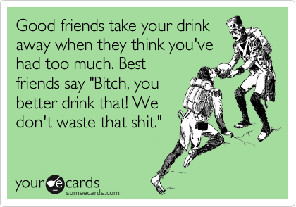 "Good friends take your drink away when they think you've had too much. Best friends say ""Bitch, you better drink that! We don't waste that shit."""