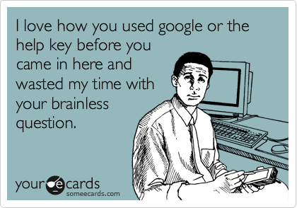 I love how you used google or the help key before you came in here and wasted my time with your brainless question.