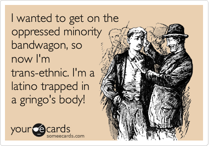 I wanted to get on the oppressed minority bandwagon, so now I'm trans-ethnic. I'm a latino trapped in a gringo's body!