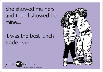 She showed me hers, and then I showed her mine....  It was the best lunch trade ever!