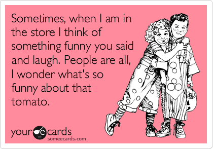 Sometimes, when I am in the store I think of something funny you said and laugh. People are all, I wonder what's so funny about that tomato.