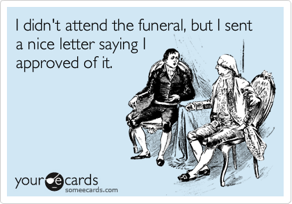 I didn't attend the funeral, but I sent a nice letter saying I approved of it.