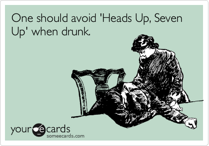 One should avoid 'Heads Up, Seven Up' when drunk.