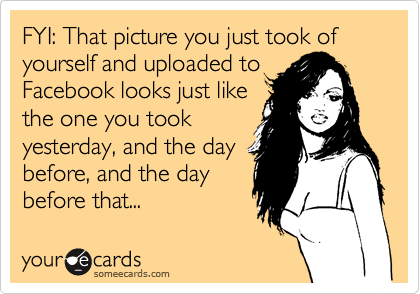 FYI: That picture you just took of yourself and uploaded to  Facebook looks just like the one you took yesterday, and the day before, and the day before that...